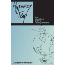 Hypocrisy Trap: The World Bank and the Poverty of Reform by Catherine Weaver, 9780691138190