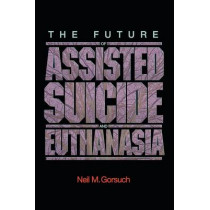 The Future of Assisted Suicide and Euthanasia by N. Gorsuch, 9780691140971