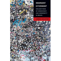 Insurgent Citizenship: Disjunctions of Democracy and Modernity in Brazil by James Holston, 9780691142906