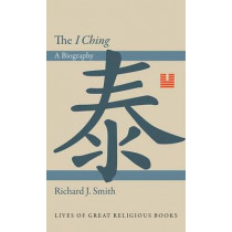 The I Ching: A Biography by Richard J. Smith, 9780691145099