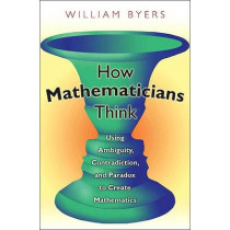 How Mathematicians Think: Using Ambiguity, Contradiction, and Paradox to Create Mathematics by William Byers, 9780691145990