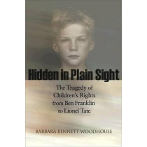 Hidden in Plain Sight: The Tragedy of Children's Rights from Ben Franklin to Lionel Tate by Barbara Bennett Woodhouse, 9780691146218