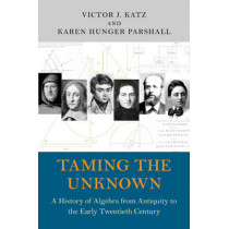 Taming the Unknown: A History of Algebra from Antiquity to the Early Twentieth Century by Victor J. Katz, 9780691149059
