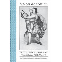 Victorian Culture and Classical Antiquity: Art, Opera, Fiction, and the Proclamation of Modernity by Simon Goldhill, 9780691149844