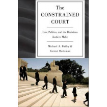 The Constrained Court: Law, Politics, and the Decisions Justices Make by Michael A. Bailey, 9780691151052