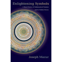 Enlightening Symbols: A Short History of Mathematical Notation and Its Hidden Powers by Joseph Mazur, 9780691154633