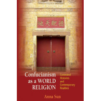 Confucianism as a World Religion: Contested Histories and Contemporary Realities by Anna Sun, 9780691155579