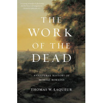 The Work of the Dead: A Cultural History of Mortal Remains by Thomas W. Laqueur, 9780691157788