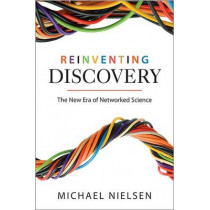 Reinventing Discovery: The New Era of Networked Science by Michael Nielsen, 9780691160191
