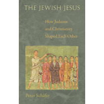The Jewish Jesus: How Judaism and Christianity Shaped Each Other by Peter Schafer, 9780691160955