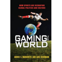 Gaming the World: How Sports Are Reshaping Global Politics and Culture by Andrei S. Markovits, 9780691162034