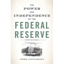 The Power and Independence of the Federal Reserve by Peter Conti-Brown, 9780691164007