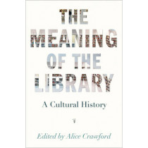 The Meaning of the Library: A Cultural History by Alice Crawford, 9780691166391