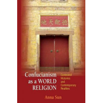 Confucianism as a World Religion: Contested Histories and Contemporary Realities by Anna Sun, 9780691168111