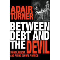 Between Debt and the Devil: Money, Credit, and Fixing Global Finance by Adair Turner, 9780691169644