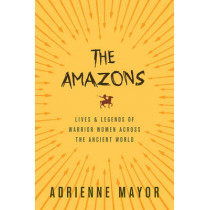 The Amazons: Lives and Legends of Warrior Women across the Ancient World by Adrienne Mayor, 9780691170275
