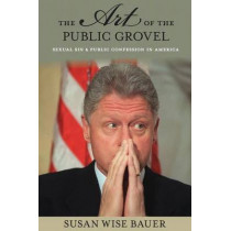 The Art of the Public Grovel: Sexual Sin and Public Confession in America by Susan Wise Bauer, 9780691170824