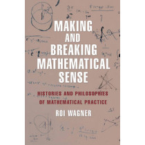 Making and Breaking Mathematical Sense: Histories and Philosophies of Mathematical Practice by Roi Wagner, 9780691171715