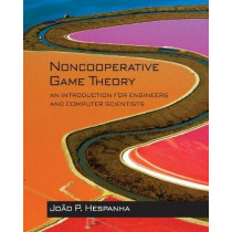 Noncooperative Game Theory: An Introduction for Engineers and Computer Scientists by Joao P. Hespanha, 9780691175218