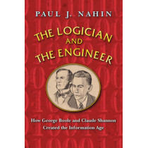 The Logician and the Engineer: How George Boole and Claude Shannon Created the Information Age by Paul J. Nahin, 9780691176000