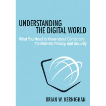 Understanding the Digital World: What You Need to Know about Computers, the Internet, Privacy, and Security by Brian W. Kernighan, 9780691176543