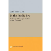 In the Public Eye: A History of Reading in Modern France, 1800-1940 by James Smith Allen, 9780691604190
