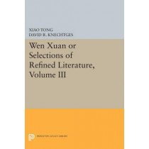 Wen xuan or Selections of Refined Literature, Volume III: Rhapsodies on Natural Phenomena, Birds and Animals, Aspirations and Feelings, Sorrowful Laments, Literature, Music, and Passions by David R. Knechtges, 9780691606583