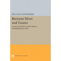 Between Silver and Guano: Commercial Policy and the State in Postindependence Peru by Paul Eliot Gootenberg, 9780691607856