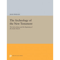 The Archeology of the New Testament: The Life of Jesus and the Beginning of the Early Church - Revised Edition by Jack Finegan, 9780691609287