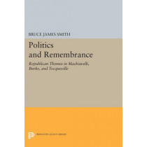 Politics and Remembrance: Republican Themes in Machiavelli, Burke, and Tocqueville by Bruce James Smith, 9780691611877