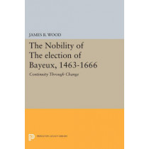 The Nobility of the Election of Bayeux, 1463-1666: Continuity Through Change by James B. Wood, 9780691616032