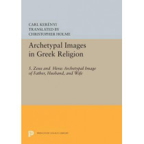 Archetypal Images in Greek Religion: 5. Zeus and Hera: Archetypal Image of Father, Husband, and Wife by Carl Kerenyi, 9780691617565