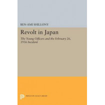 Revolt in Japan: The Young Officers and the February 26, 1936 Incident by Ben-Ami Shillony, 9780691619040
