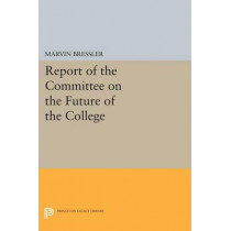 Report of the Committee on the Future of the College by Marvin Bressler, 9780691619187