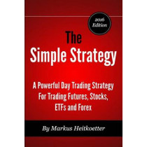The Simple Strategy - A Powerful Day Trading Strategy For Trading Futures, Stocks, ETFs and Forex by Mark Hodge, 9780692329245