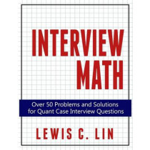 Interview Math: Over 50 Problems and Solutions for Quant Case Interview Questions by Lewis C Lin, 9780692361474