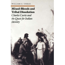 Mixed Bloods and Tribal Dissolution: Charles Curtis and the Quest for Indian Identity by William E. Unrau, 9780700603954
