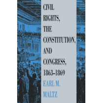 Civil Rights, the Constitution and Congress, 1863-69 by Earl M. Maltz, 9780700604678