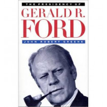 The Presidency of Gerald R. Ford by John Robert Greene, 9780700606399
