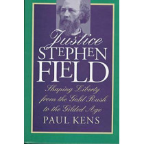 Justice Stephen Field: Shaping Liberty from the Gold Rush to the Gilded Age by Paul Kens, 9780700608171