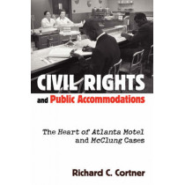 Civil Rights and Public Accommodations: The Heart of Atlanta Motel and McClung Cases by Richard C. Cortner, 9780700610778
