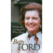 Betty Ford: Candor and Courage in the White House by John Robert Greene, 9780700613540