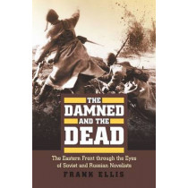 The Damned and the Dead: The Eastern Front through the Eyes of Soviet and Russian Novelists by Frank Ellis, 9780700617845