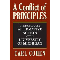 A Conflict of Principles: The Battle Over Affirmative Action at the University of Michigan by Carl Cohen, 9780700619962