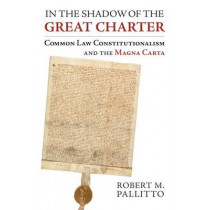 In the Shadow of the Great Charter: Common Law Constitutionalism and the Magna Carta by Robert M. Pallitto, 9780700620913