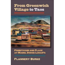 From Greenwich Village to Taos: Primitivism and Place at Mabel Dodge Luhan's by Flannery Burke, 9780700622368