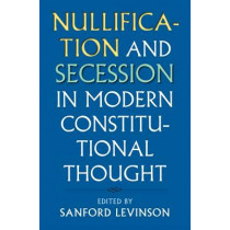 Nullification and Secession in Modern Constitutional Thought by Sanford Levinson, 9780700622993