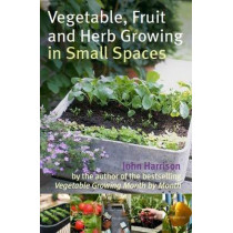 Vegetable, Fruit and Herb Growing in Small Spaces by John Harrison, 9780716022459