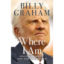 Where I Am: Heaven, Eternity, and Our Life Beyond by Billy Graham, 9780718042226