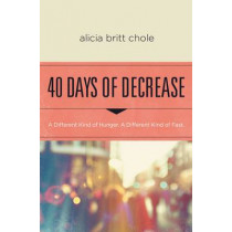 40 Days of Decrease: A Different Kind of Hunger. A Different Kind of Fast. by Alicia Britt Chole, 9780718076603